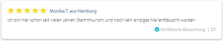 Monika T. aus Hamburg: Ich bin hier schon seit vielen Jahren Stammkundin und noch kein einziges Mal enttäuscht worden. (08.07.2019)
