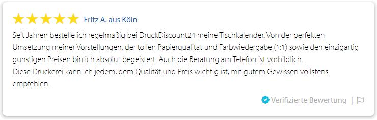 Fritz A. aus Köln: Seit Jahren bestelle ich regelmäßig bei DruckDiscount24 meine Tischkalender. Von der perfekten Umsetzung meiner Vorstellungen, der tollen Papierqualität und Farbwiedergabe (1:1) sowie den einzigartig günstigen Preisen bin ich absolut begeistert. Auch die Beratung am Telefon ist vorbildlich. Diese Druckerei kann ich jedem, dem Qualität und Preis wichtig ist, mit gutem Gewissen vollstens empfehlen. (01.10.2019)